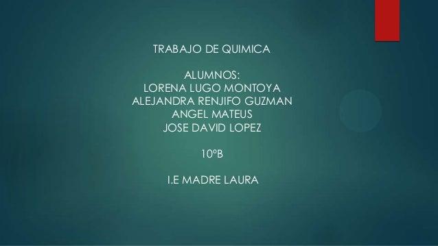 TRABAJO DE QUIMICA        ALUMNOS:  LORENA LUGO MONTOYAALEJANDRA RENJIFO GUZMAN      ANGEL MATEUS     JOSE DAVID LOPEZ    ...