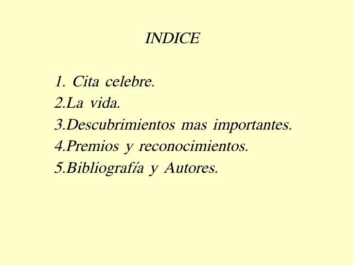 INDICE 1. Cita celebre. 2.La vida. 3.Descubrimientos mas importantes. 4.Premios y reconocimientos. 5.Bibliografía y Autores.