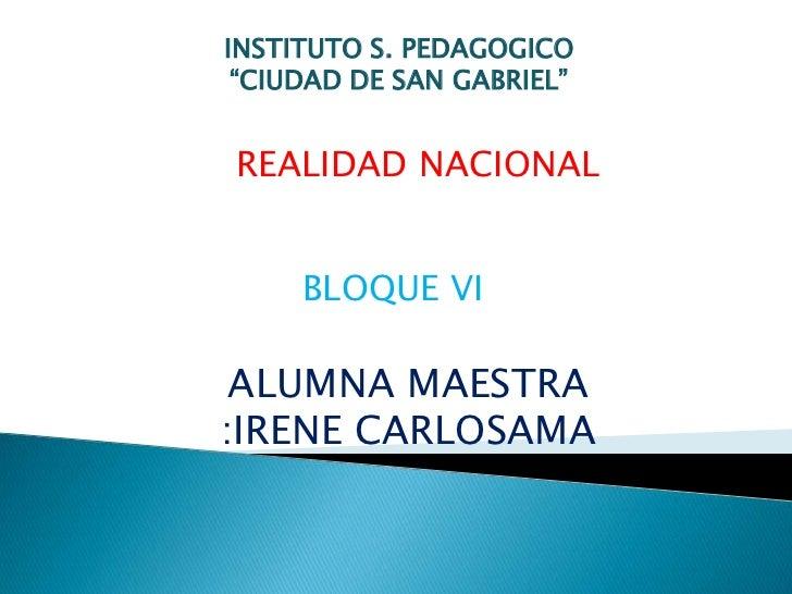 """INSTITUTO S. PEDAGOGICO <br />""""CIUDAD DE SAN GABRIEL""""<br />REALIDAD NACIONAL<br />BLOQUE VI<br />ALUMNA MAESTRA :IRENE CAR..."""