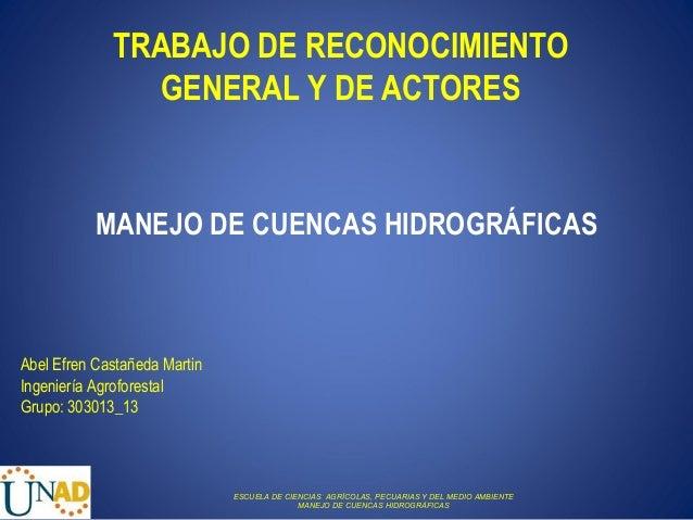TRABAJO DE RECONOCIMIENTO                GENERAL Y DE ACTORES           MANEJO DE CUENCAS HIDROGRÁFICASAbel Efren Castañed...