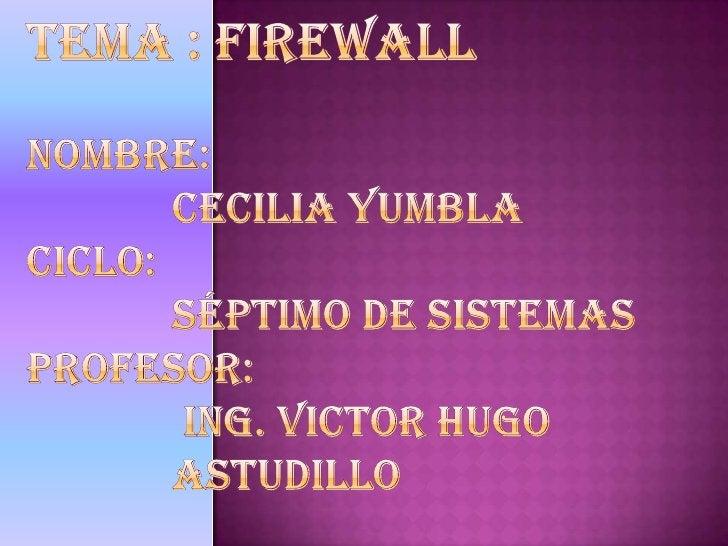 TEMA : FIREWALLNOMBRE: CECILIA YUMBLACICLO: SÉPTIMO DE SISTEMASPROFESOR: ING. VICTOR HUGO ASTUDILLO   <br />