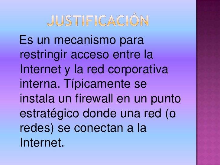 JUSTIFICACIÓN<br />Es un mecanismo para restringir acceso entre la Internet y la red corporativa interna. Típicamente se i...