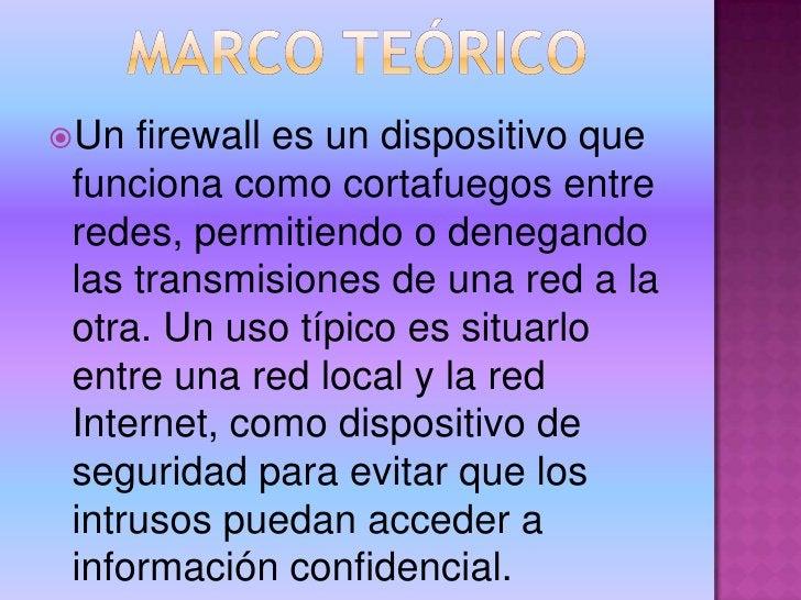 MARCO TEÓRICO<br />Un firewall es un dispositivo que funciona como cortafuegos entre redes, permitiendo o denegando las tr...