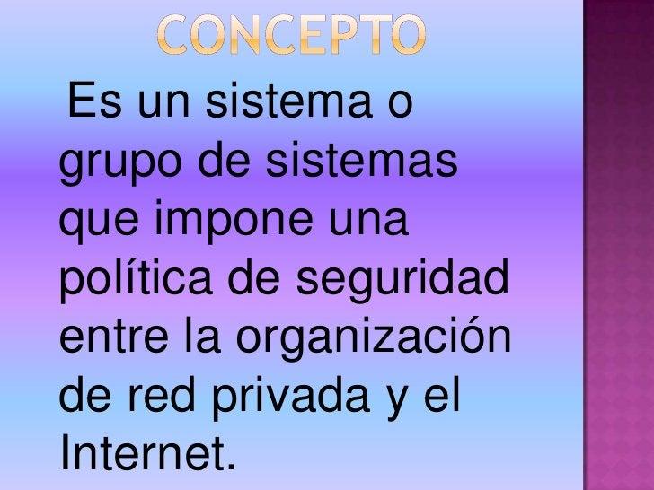CONCEPTO<br />Es un sistema o grupo de sistemas que impone una política de seguridad entre la organización de red privada ...