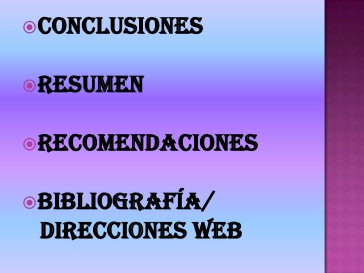Conclusiones<br />Resumen<br />Recomendaciones<br />Bibliografía/<br />   Direcciones WEB<br />
