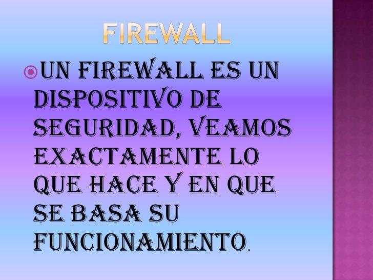 FIREWALL<br />Un firewall es un dispositivo de seguridad, veamos exactamente lo que hace y en que se basa su funcionamient...