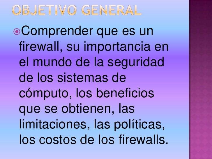 OBJETIVO GENERAL<br />Comprender que es un firewall, su importancia en el mundo de la seguridad de los sistemas de cómputo...