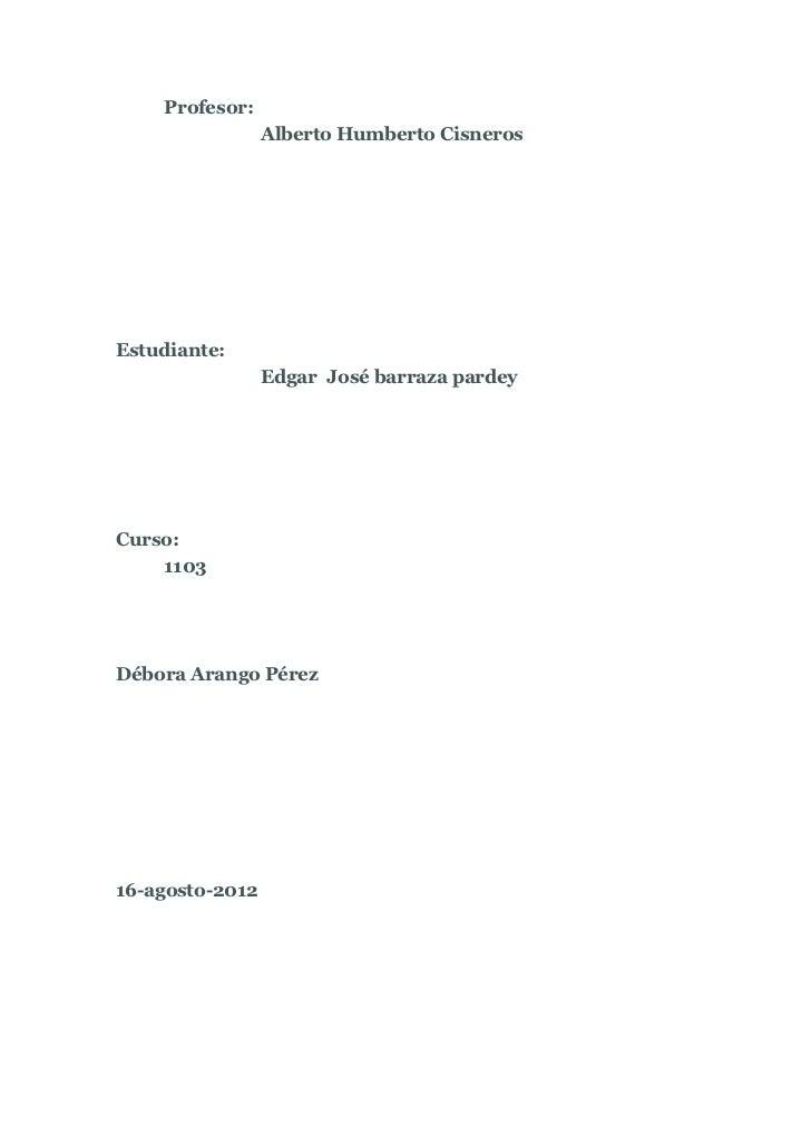 Profesor:                 Alberto Humberto CisnerosEstudiante:                 Edgar José barraza pardeyCurso:    1103Débo...