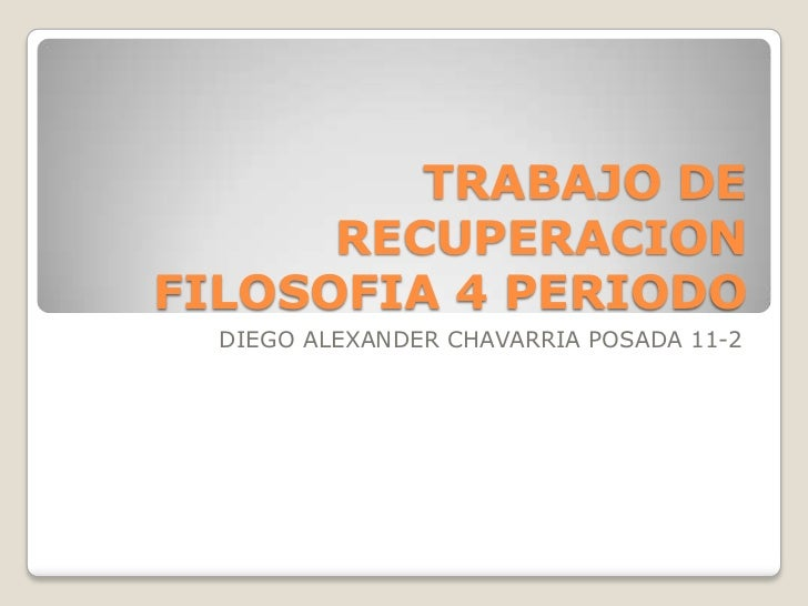 TRABAJO DE      RECUPERACIONFILOSOFIA 4 PERIODO  DIEGO ALEXANDER CHAVARRIA POSADA 11-2