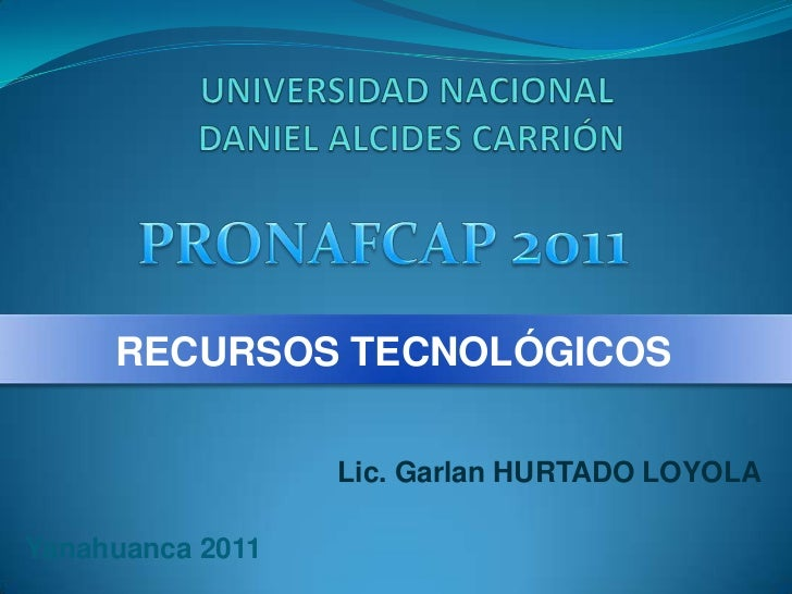 UNIVERSIDAD NACIONAL DANIEL ALCIDES CARRIÓN<br />PRONAFCAP 2011<br />RECURSOS TECNOLÓGICOS<br />Lic. Garlan HURTADO LOYOLA...