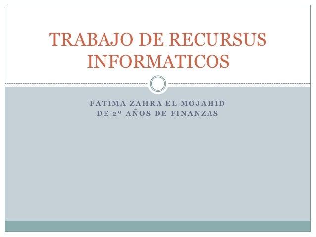 TRABAJO DE RECURSUS   INFORMATICOS   FATIMA ZAHRA EL MOJAHID    DE 2º AÑOS DE FINANZAS