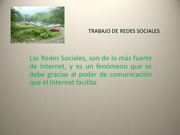 TRABAJO DE REDES SOCIALESLas Redes Sociales, son de lo más fuertede Internet, y es un fenómeno que sedebe gracias al poder...