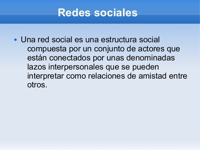 Redes sociales   Una red social es una estructura social     compuesta por un conjunto de actores que     están conectado...
