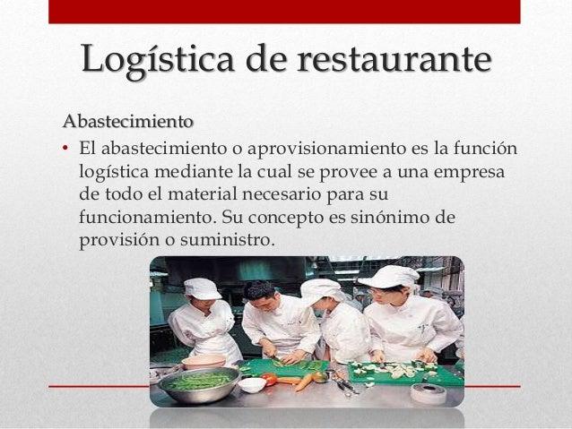 Logística de restaurante Abastecimiento • El abastecimiento o aprovisionamiento es la función logística mediante la cual s...