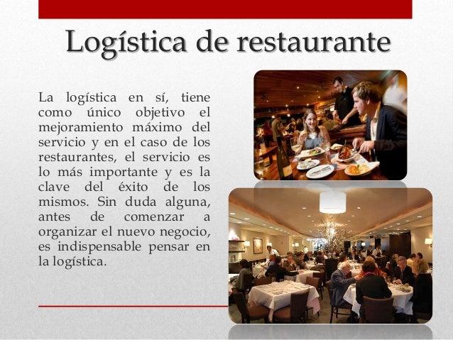 Logística de restaurante La logística en sí, tiene como único objetivo el mejoramiento máximo del servicio y en el caso de...