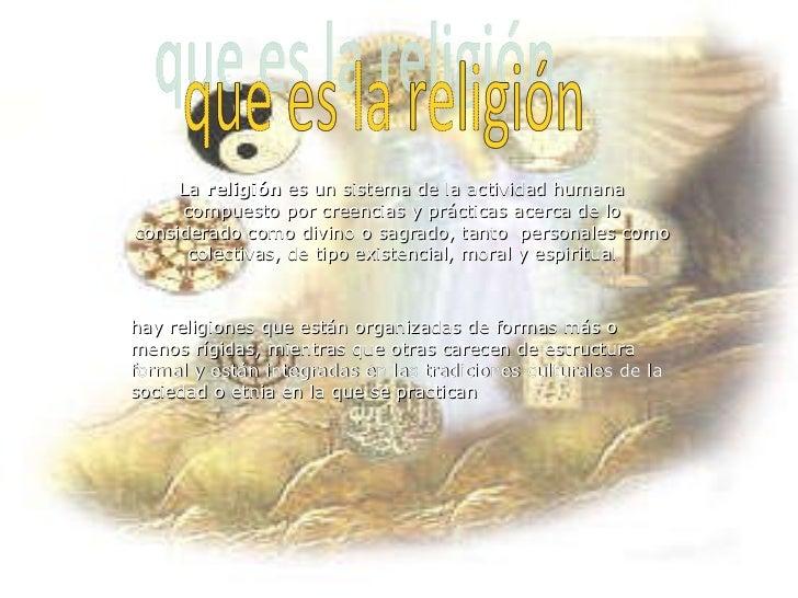 La  religión  es un sistema de la actividad humana compuesto por creencias y prácticas acerca de lo considerado como divin...