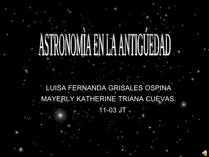 LUISA FERNANDA GRISALES OSPINA MAYERLY KATHERINE TRIANA CUEVAS. 11-03 JT   ASTRONOMÌA EN LA ANTIGÚEDAD