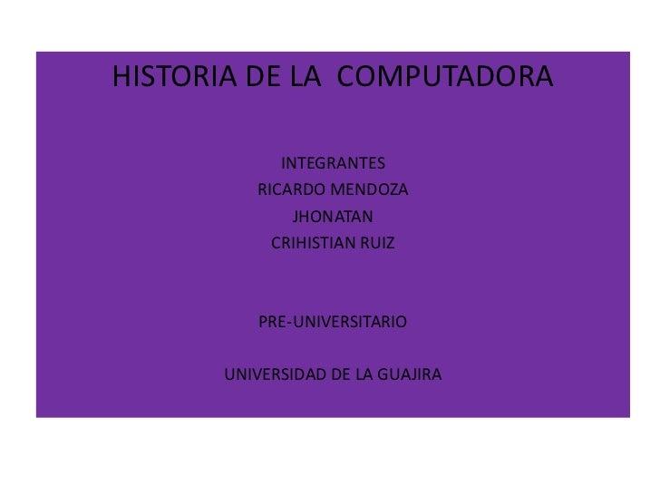 HISTORIA DE LA COMPUTADORA            INTEGRANTES         RICARDO MENDOZA              JHONATAN           CRIHISTIAN RUIZ ...