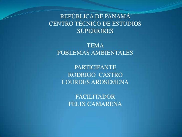 REPÚBLICA DE PANAMÁCENTRO TÉCNICO DE ESTUDIOS SUPERIORESTEMAPOBLEMAS AMBIENTALESPARTICIPANTE RODRIGO  CASTRO<br />LOURDES ...