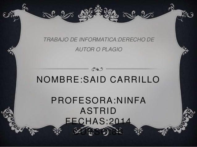 NOMBRE:SAID CARRILLO PROFESORA:NINFA ASTRID FECHAS:2014 CURSO:8B TRABAJO DE INFORMATICA:DERECHO DE AUTOR O PLAGIO