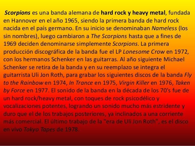 Scorpions es una banda alemana de hard rock y heavy metal, fundadaen Hannover en el año 1965, siendo la primera banda de h...