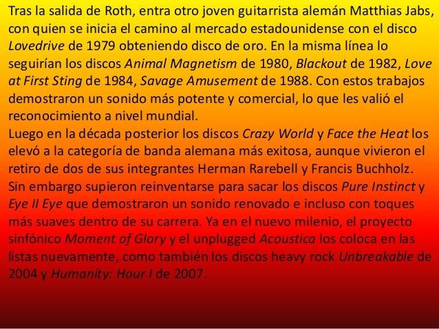 Tras la salida de Roth, entra otro joven guitarrista alemán Matthias Jabs,con quien se inicia el camino al mercado estadou...