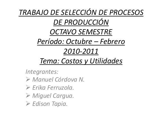 TRABAJO DE SELECCIÓN DE PROCESOS DE PRODUCCIÓN OCTAVO SEMESTRE Período: Octubre – Febrero 2010-2011 Tema: Costos y Utilida...