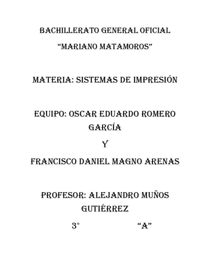 """BACHILLERATO GENERAL OFICIAL     """"MARIANO MATAMOROS""""Materia: Sistemas de ImpresiónEquipo: Oscar Eduardo Romero            ..."""