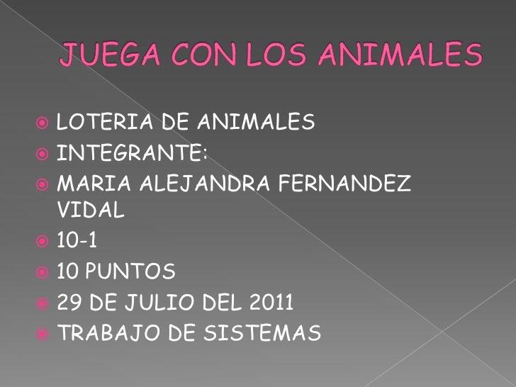  LOTERIA DE ANIMALES INTEGRANTE: MARIA ALEJANDRA FERNANDEZ  VIDAL 10-1 10 PUNTOS 29 DE JULIO DEL 2011 TRABAJO DE SI...