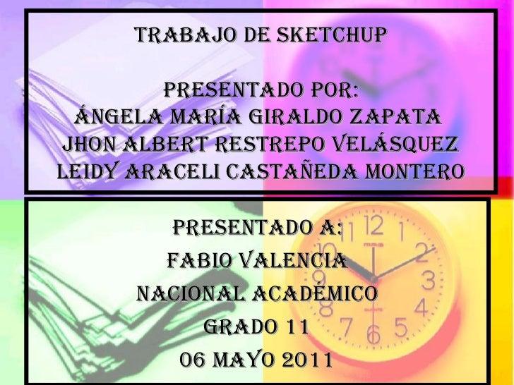 Trabajo de sketchup presentado por: Ángela María Giraldo zapata  jhon Albert Restrepo Velásquez leidy Araceli Castañeda mo...