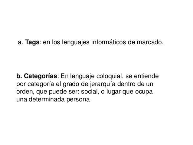 a. Tags: en los lenguajes informáticos de marcado.  b. Categorías: En lenguaje coloquial, se entiende por categoría el gra...