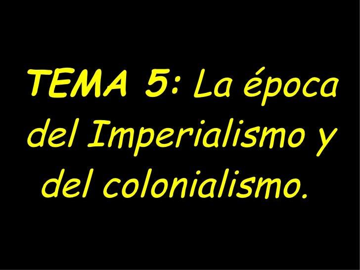 TEMA 5:  La época del Imperialismo y del colonialismo.