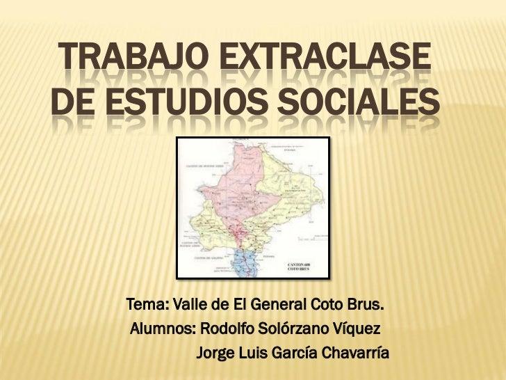 TRABAJO EXTRACLASEDE ESTUDIOS SOCIALES   Tema: Valle de El General Coto Brus.    Alumnos: Rodolfo Solórzano Víquez        ...