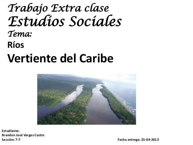 Trabajo Extra claseEstudios SocialesTema:RíosVertiente del CaribeEstudiante:Brandon José Vargas CastroSección: 7-7 Fecha e...