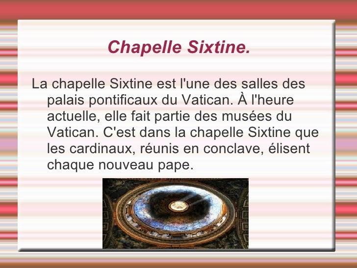Chapelle Sixtine.La chapelle Sixtine est lune des salles des  palais pontificaux du Vatican. À lheure  actuelle, elle fait...
