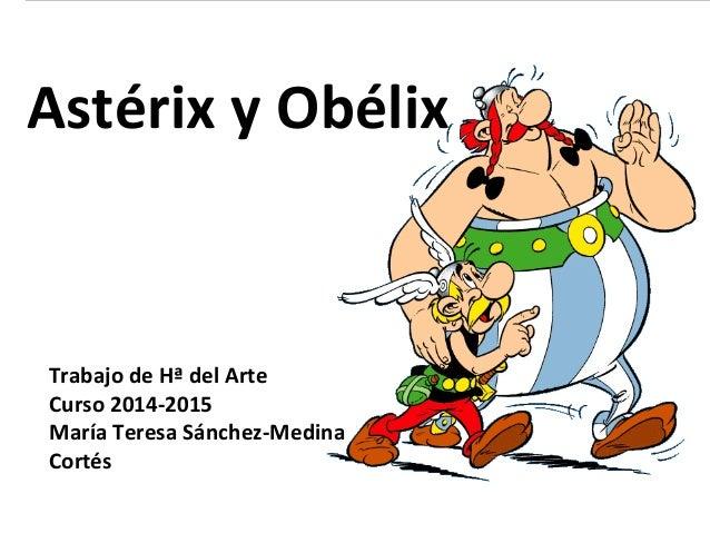 Astérix y Obélix  Trabajo de Hª del Arte  Curso 2014-2015  María Teresa Sánchez-Medina  Cortés