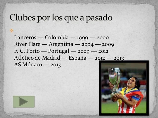 Lanceros — Colombia — 1999 — 2000River Plate — Argentina — 2004 — 2009F. C. Porto — Portugal — 2009 — 2012Atlético de Mad...