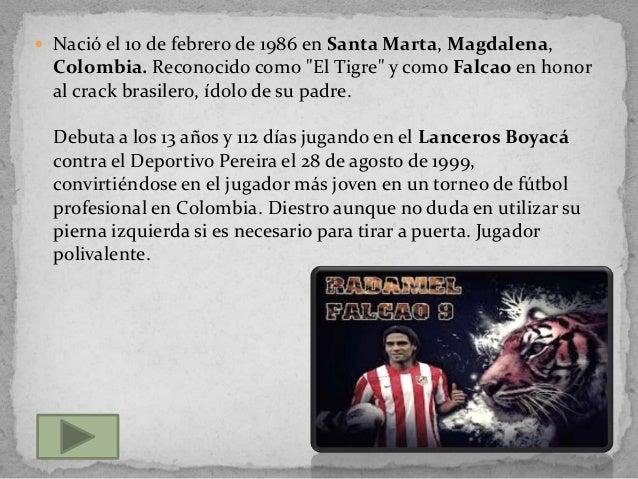 """ Nació el 10 de febrero de 1986 en Santa Marta, Magdalena,Colombia. Reconocido como """"El Tigre"""" y como Falcao en honoral c..."""