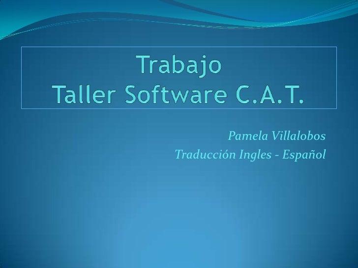 Trabajo Taller Software C.A.T.<br />Pamela Villalobos <br />Traducción Ingles - Español<br />