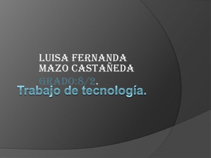 Trabajo de tecnología.<br />Luisa Fernanda mazo Castañeda<br />Grado:8/2.<br />