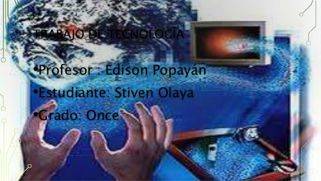 TRABAJO DE TECNOLOGÍA •Profesor : Edison Popayán •Estudiante: Stiven Olaya •Grado: Once