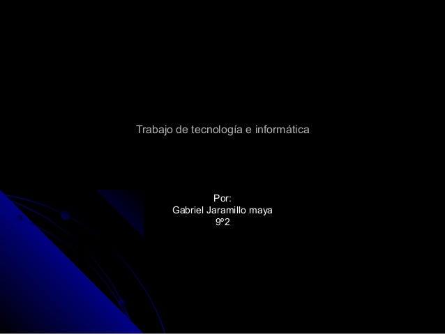 Trabajo de tecnología e informáticaTrabajo de tecnología e informática Por:Por: Gabriel Jaramillo mayaGabriel Jaramillo ma...