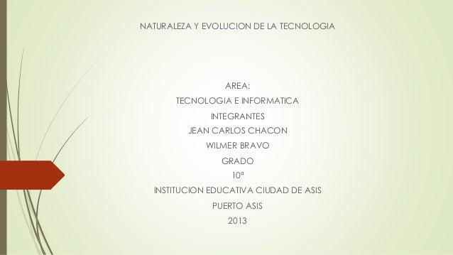 NATURALEZA Y EVOLUCION DE LA TECNOLOGIA AREA: TECNOLOGIA E INFORMATICA INTEGRANTES JEAN CARLOS CHACON WILMER BRAVO GRADO 1...