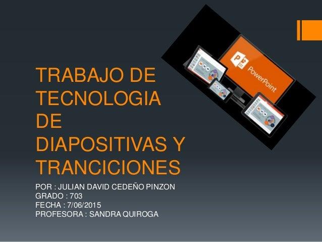 TRABAJO DE TECNOLOGIA DE DIAPOSITIVAS Y TRANCICIONES POR : JULIAN DAVID CEDEÑO PINZON GRADO : 703 FECHA : 7/06/2015 PROFES...