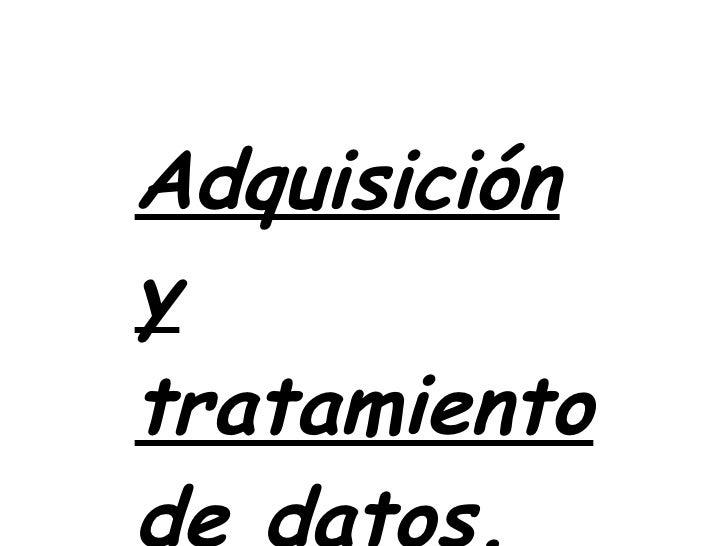 Adquisición y tratamiento de datos.