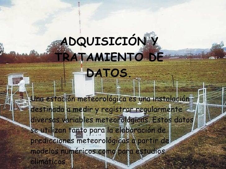 ADQUISICIÓN Y TRATAMIENTO DE DATOS. Una estación meteorológica es una instalación destinada a medir y registrar regularmen...