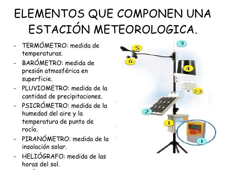 ELEMENTOS QUE COMPONEN UNA ESTACIÓN METEOROLOGICA. <ul><li>TERMÓMETRO: medida de temperaturas. </li></ul><ul><li>BARÓMETRO...
