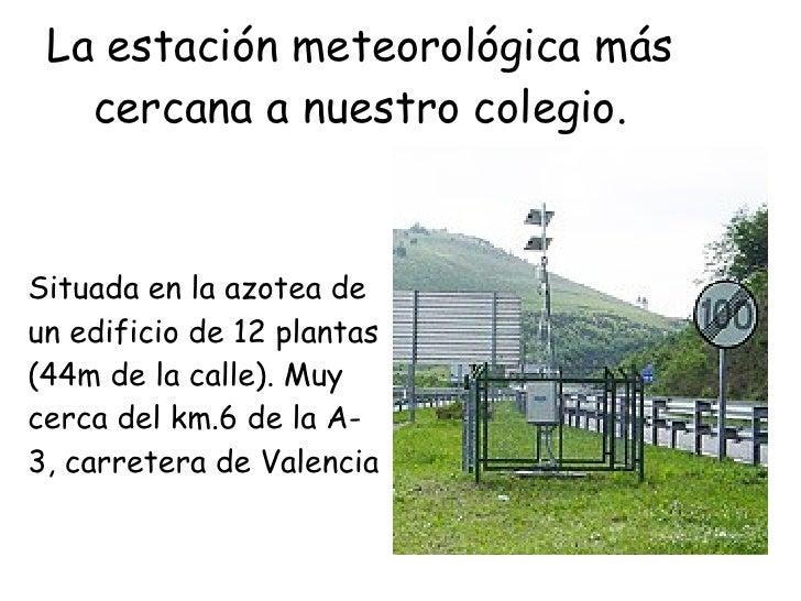 La estación meteorológica más cercana a nuestro colegio. Situada en la azotea de un edificio de 12 plantas (44m de la call...