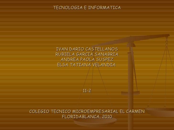 TECNOLOGIA E INFORMATICA IVAN DARIO CASTELLANOS RUBIELA GARCIA SANABRIA ANDREA PAOLA SUSPEZ ELSA TATIANA VELANDIA  11-2 CO...