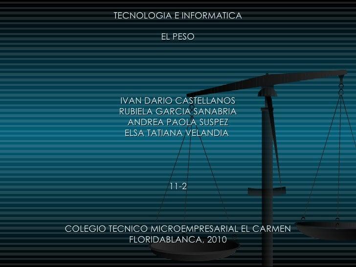TECNOLOGIA E INFORMATICA EL PESO IVAN DARIO CASTELLANOS RUBIELA GARCIA SANABRIA ANDREA PAOLA SUSPEZ ELSA TATIANA VELANDIA ...